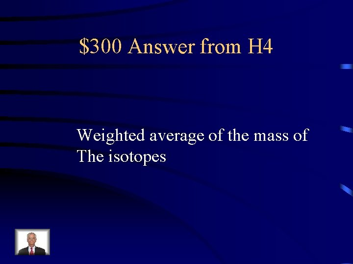 $300 Answer from H 4 Weighted average of the mass of The isotopes