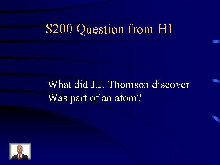 $200 Question from H 1 What did J. J. Thomson discover Was part of
