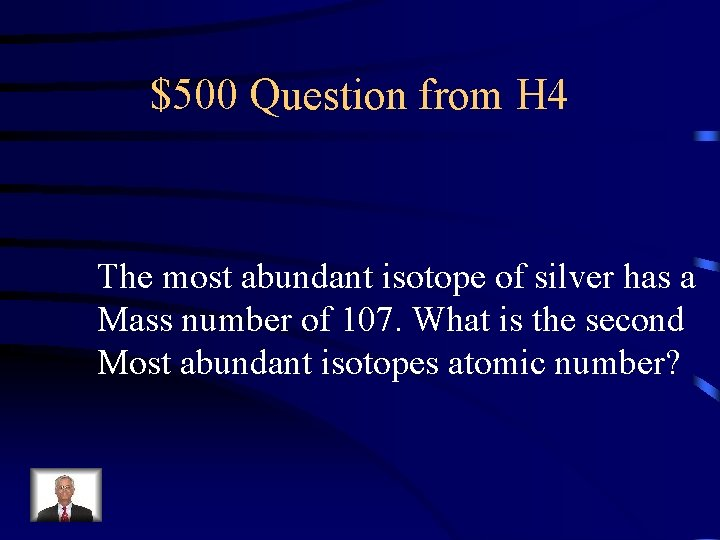 $500 Question from H 4 The most abundant isotope of silver has a Mass