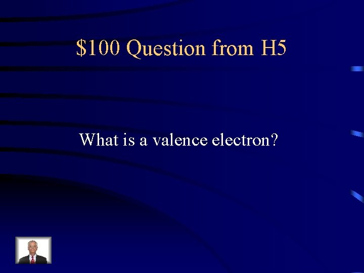 $100 Question from H 5 What is a valence electron?