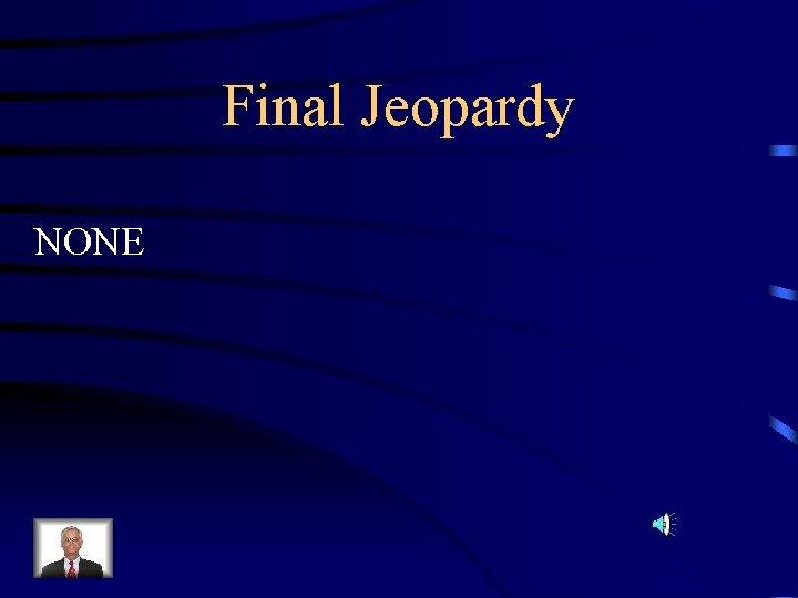 Final Jeopardy NONE