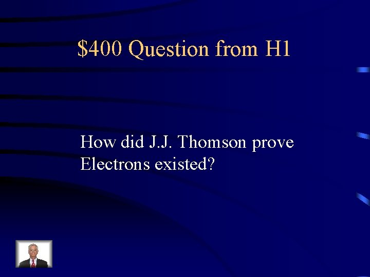 $400 Question from H 1 How did J. J. Thomson prove Electrons existed?