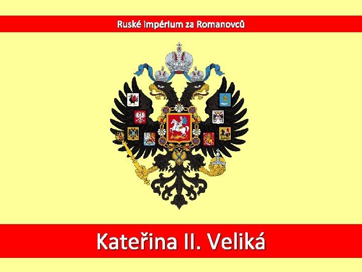 Ruské impérium za Romanovců Kateřina II. Veliká