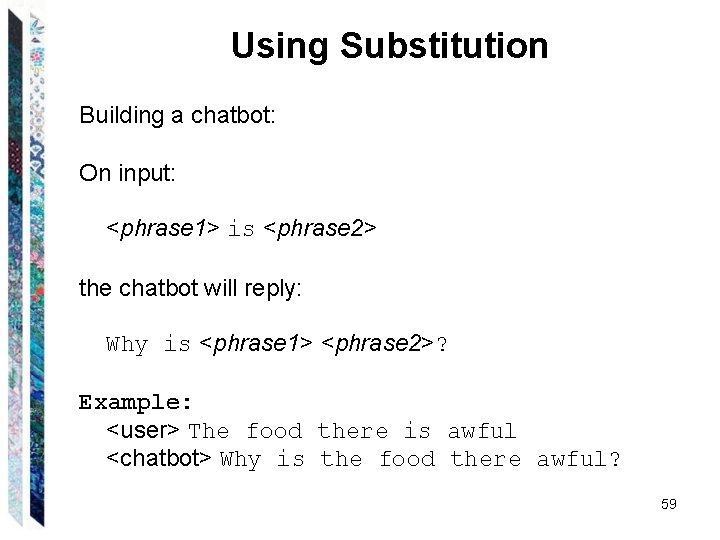 Using Substitution Building a chatbot: On input: <phrase 1> is <phrase 2> the chatbot