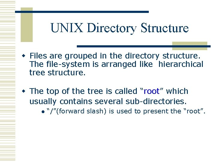 UNIX Directory Structure w Files are grouped in the directory structure. The file-system is