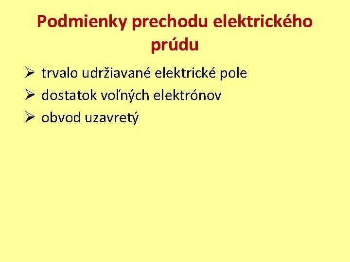 Podmienky prechodu elektrického prúdu Ø trvalo udržiavané elektrické pole Ø dostatok voľných elektrónov Ø