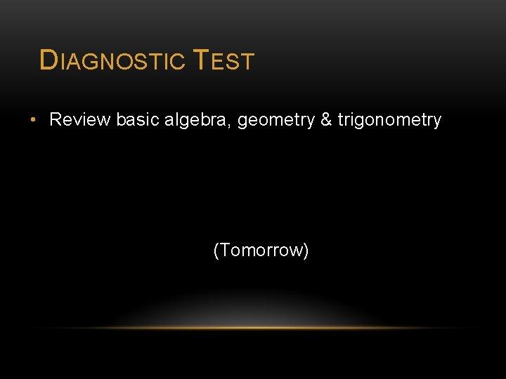 DIAGNOSTIC TEST • Review basic algebra, geometry & trigonometry (Tomorrow)