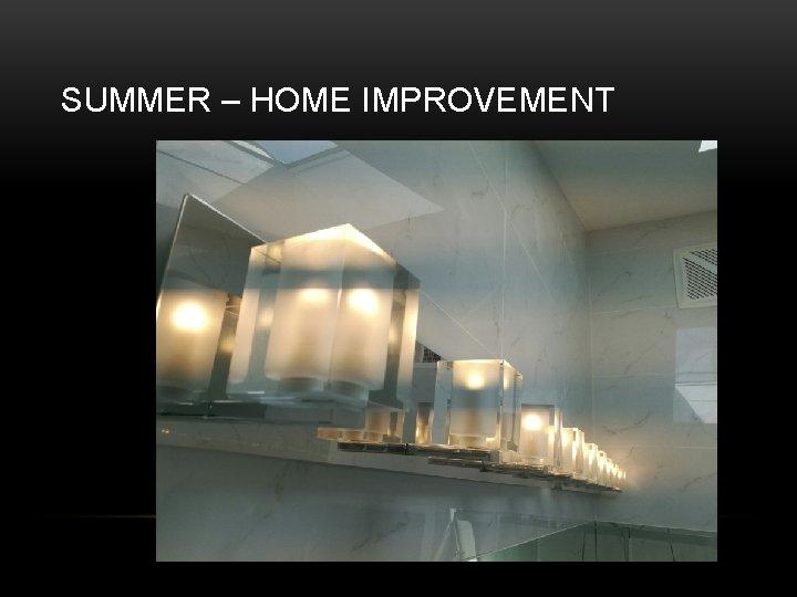 SUMMER – HOME IMPROVEMENT