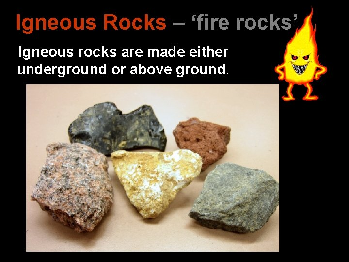 Igneous Rocks – 'fire rocks' Igneous rocks are made either underground or above ground.