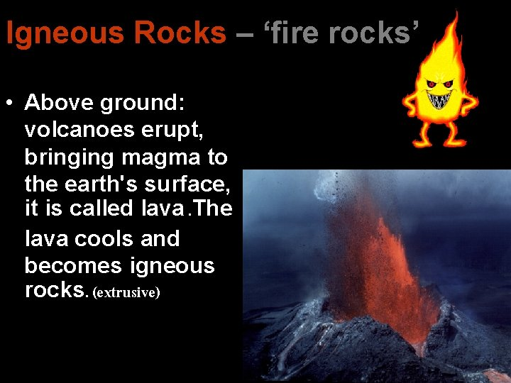Igneous Rocks – 'fire rocks' • Above ground: volcanoes erupt, bringing magma to the