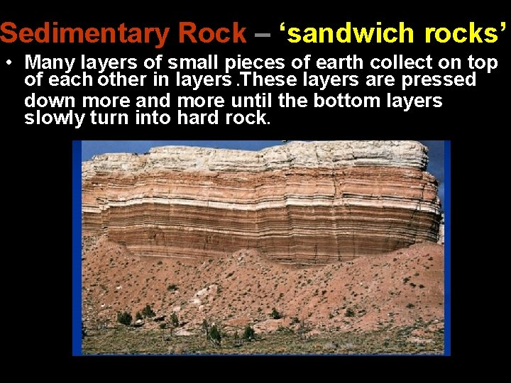 Sedimentary Rock – 'sandwich rocks' • Many layers of small pieces of earth collect