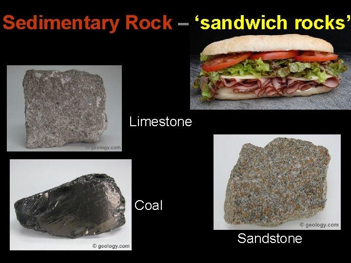 Sedimentary Rock – 'sandwich rocks' Limestone Coal Sandstone