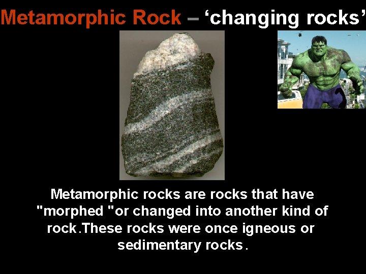 "Metamorphic Rock – 'changing rocks' Metamorphic rocks are rocks that have ""morphed ""or changed"