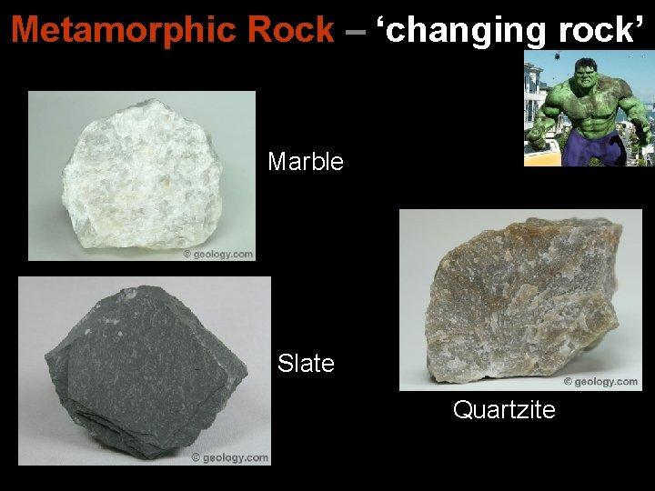 Metamorphic Rock – 'changing rock' Marble Slate Quartzite