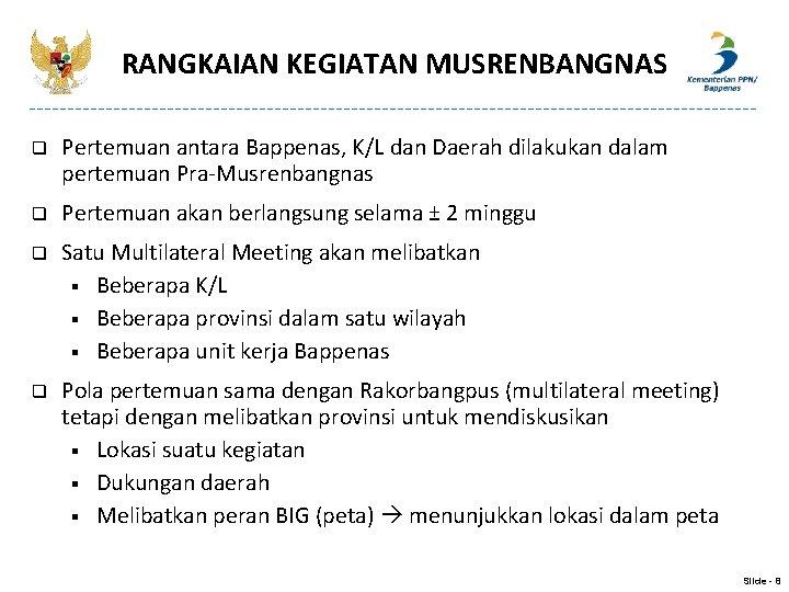 RANGKAIAN KEGIATAN MUSRENBANGNAS q Pertemuan antara Bappenas, K/L dan Daerah dilakukan dalam pertemuan Pra-Musrenbangnas