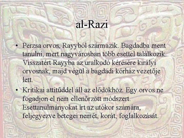 al-Razi • Perzsa orvos, Rayyból származik. Bagdadba ment tanulni, mert nagyvárosban több esettel találkozik.