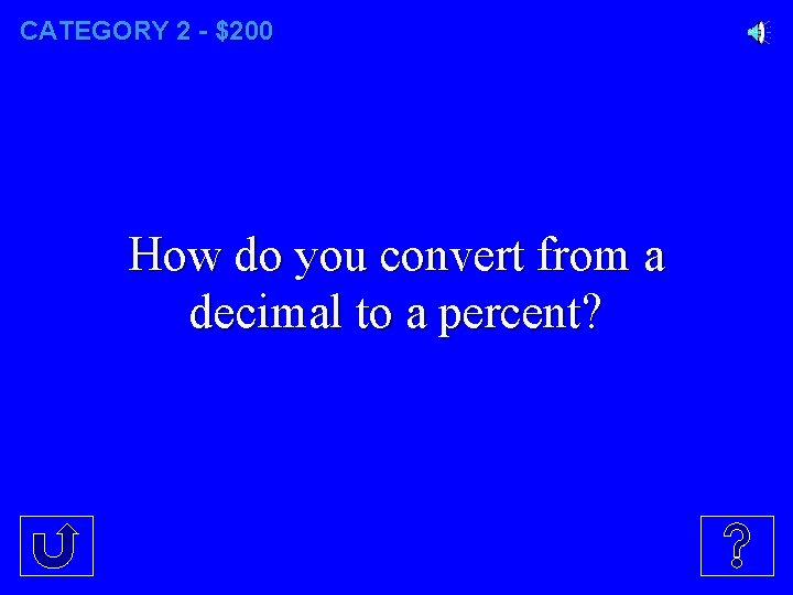 CATEGORY 2 - $200 How do you convert from a decimal to a percent?