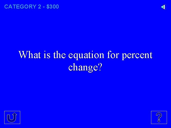 CATEGORY 2 - $300 What is the equation for percent change?