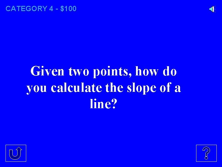 CATEGORY 4 - $100 Given two points, how do you calculate the slope of