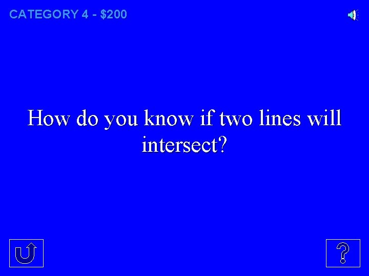 CATEGORY 4 - $200 How do you know if two lines will intersect?