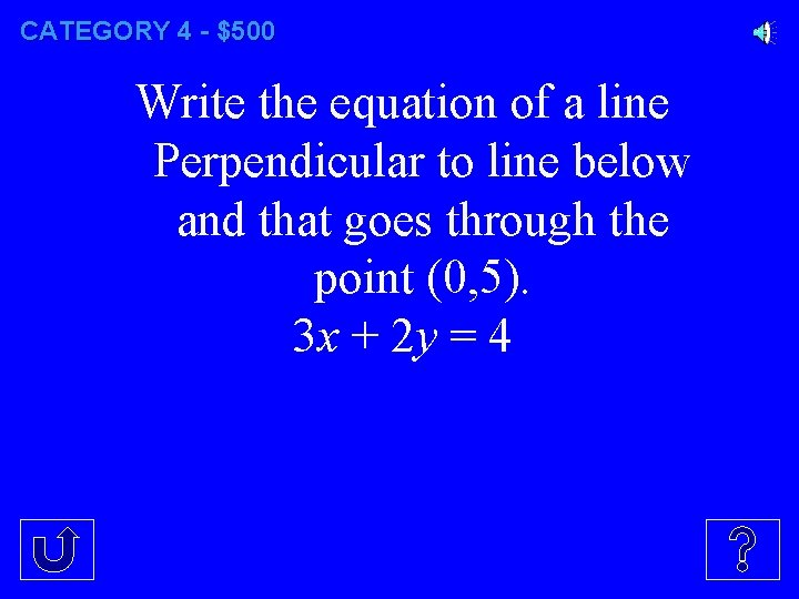 CATEGORY 4 - $500 Write the equation of a line Perpendicular to line below