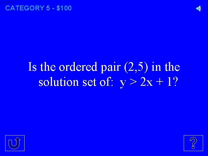CATEGORY 5 - $100 Is the ordered pair (2, 5) in the solution set