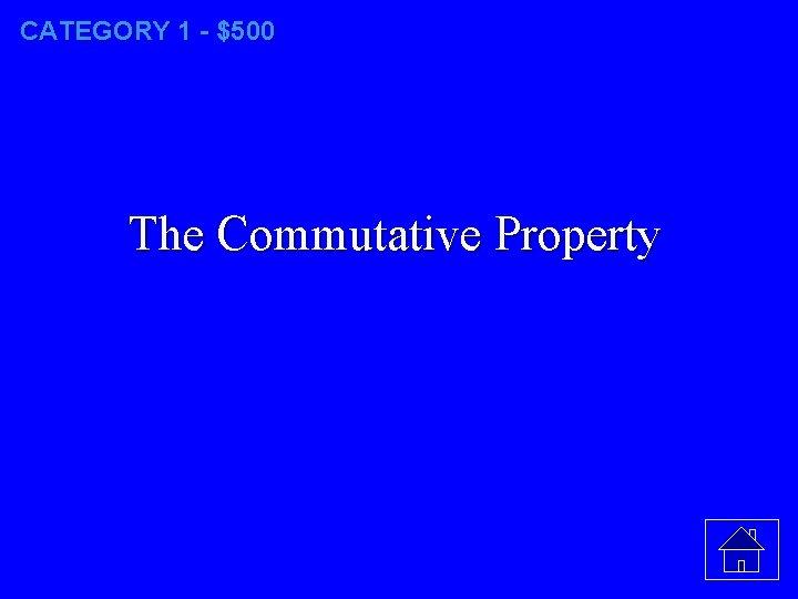 CATEGORY 1 - $500 The Commutative Property