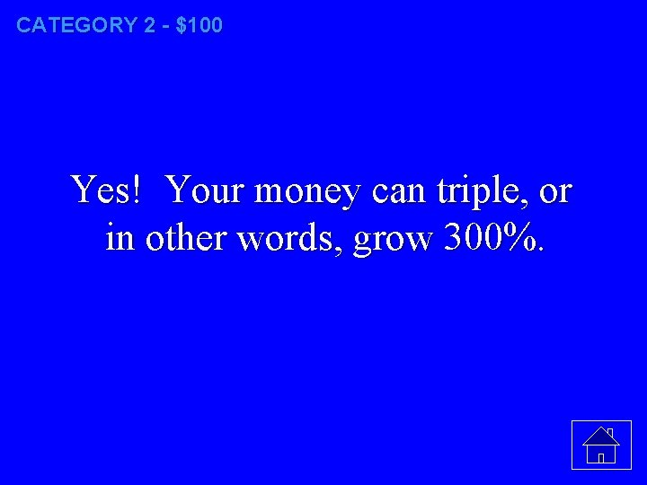 CATEGORY 2 - $100 Yes! Your money can triple, or in other words, grow