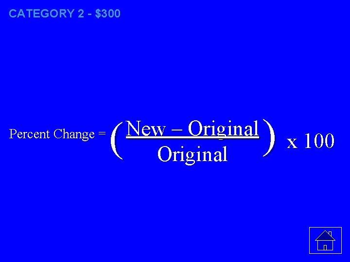 CATEGORY 2 - $300 Percent Change = ( New – Original ) x 100
