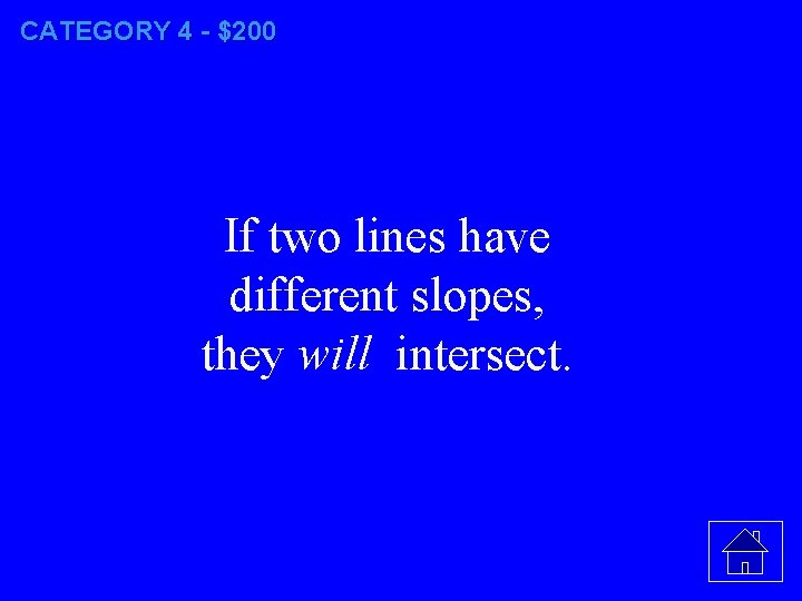 CATEGORY 4 - $200 If two lines have different slopes, they will intersect.