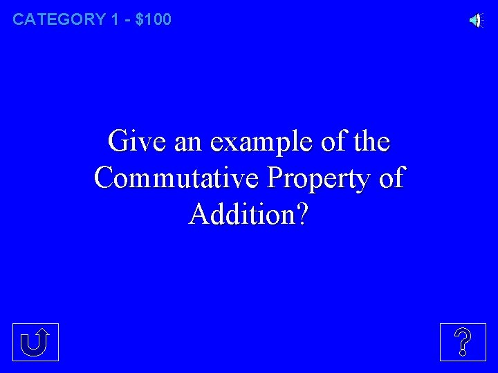 CATEGORY 1 - $100 Give an example of the Commutative Property of Addition?