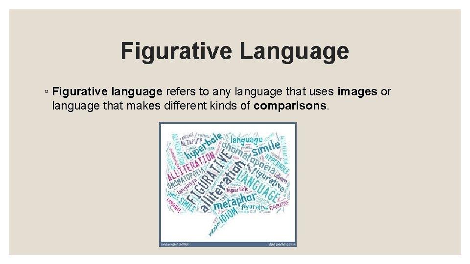 Figurative Language ◦ Figurative language refers to any language that uses images or language