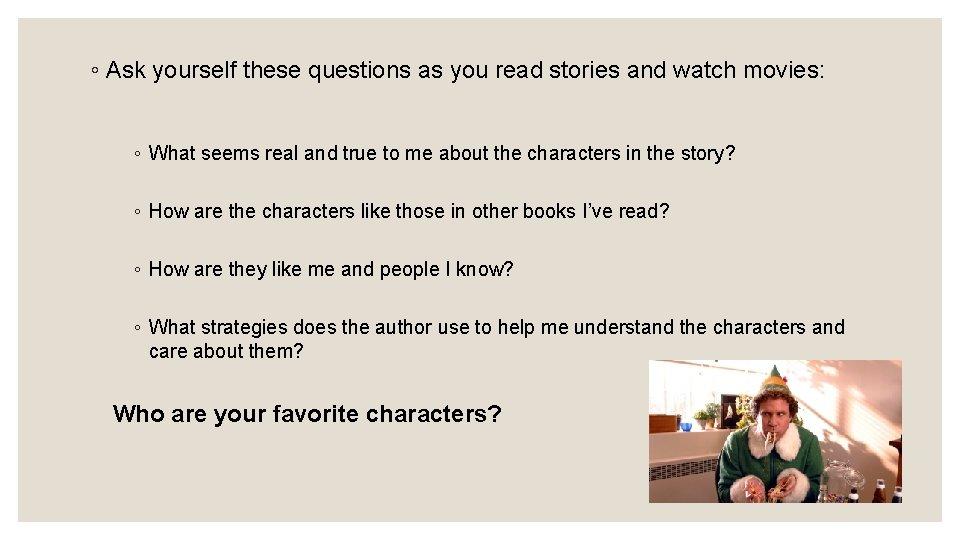 ◦ Ask yourself these questions as you read stories and watch movies: ◦ What