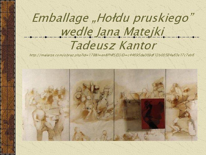 "Emballage ""Hołdu pruskiego"" wedle Jana Matejki Tadeusz Kantor http: //malarze. com/obraz. php? id=178&l=en&PHPSESSID=c 44695"