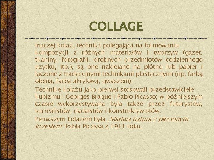 COLLAGE Inaczej kolaż, technika polegająca na formowaniu kompozycji z różnych materiałów i tworzyw (gazet,