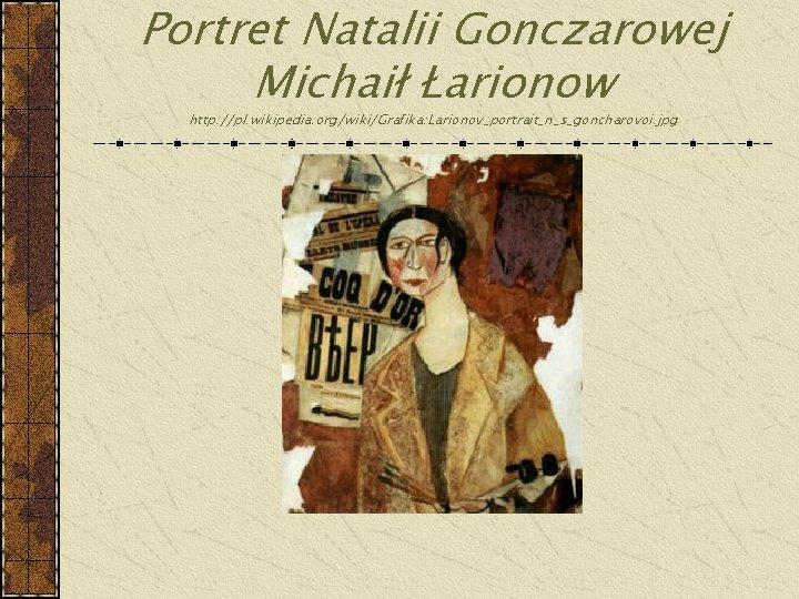 Portret Natalii Gonczarowej Michaił Łarionow http: //pl. wikipedia. org/wiki/Grafika: Larionov_portrait_n_s_goncharovoi. jpg