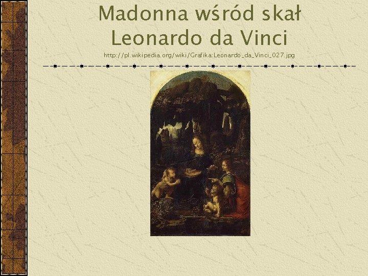 Madonna wśród skał Leonardo da Vinci http: //pl. wikipedia. org/wiki/Grafika: Leonardo_da_Vinci_027. jpg