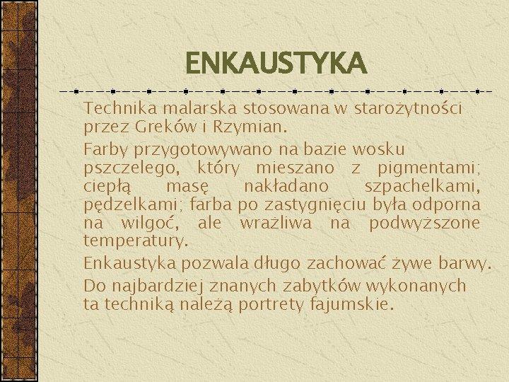 ENKAUSTYKA Technika malarska stosowana w starożytności przez Greków i Rzymian. Farby przygotowywano na bazie