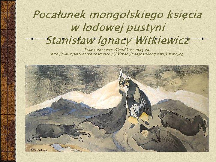 Pocałunek mongolskiego księcia w lodowej pustyni Stanisław Ignacy Witkiewicz Prawa autorskie: Witold Raczunas, za: