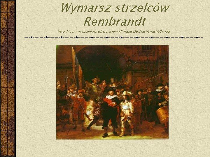 Wymarsz strzelców Rembrandt http: //commons. wikimedia. org/wiki/Image: De_Nachtwacht 01. jpg