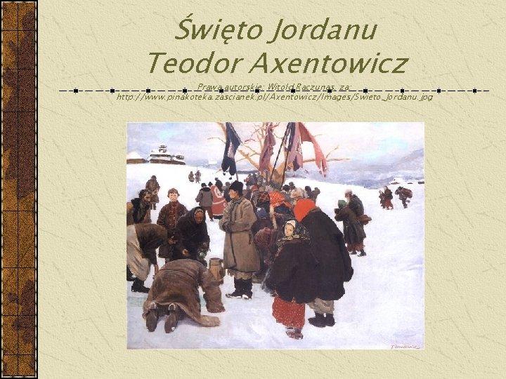 Święto Jordanu Teodor Axentowicz Prawa autorskie: Witold Raczunas, za: http: //www. pinakoteka. zascianek. pl/Axentowicz/Images/Swieto_Jordanu.