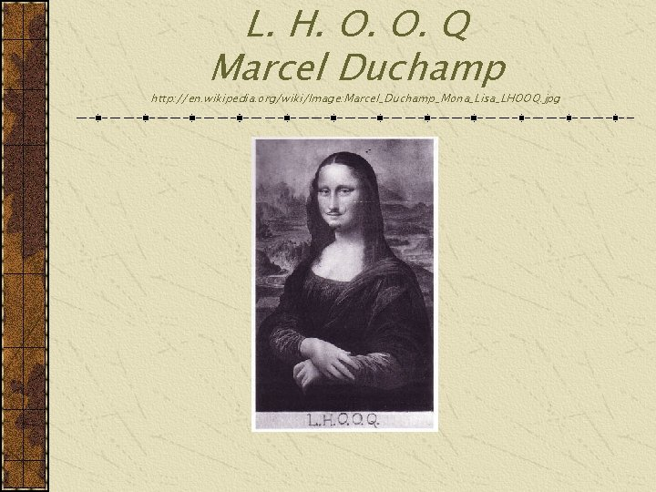L. H. O. O. Q Marcel Duchamp http: //en. wikipedia. org/wiki/Image: Marcel_Duchamp_Mona_Lisa_LHOOQ. jpg