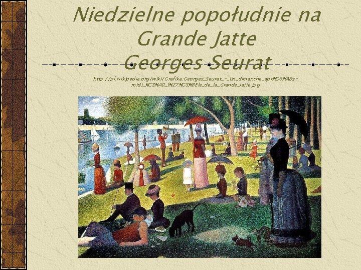 Niedzielne popołudnie na Grande Jatte Georges Seurat http: //pl. wikipedia. org/wiki/Grafika: Georges_Seurat_-_Un_dimanche_apr%C 3%A 8