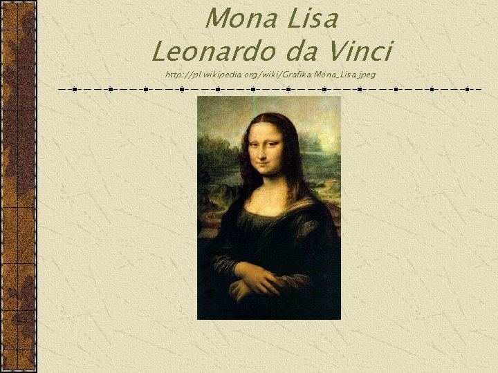 Mona Lisa Leonardo da Vinci http: //pl. wikipedia. org/wiki/Grafika: Mona_Lisa. jpeg