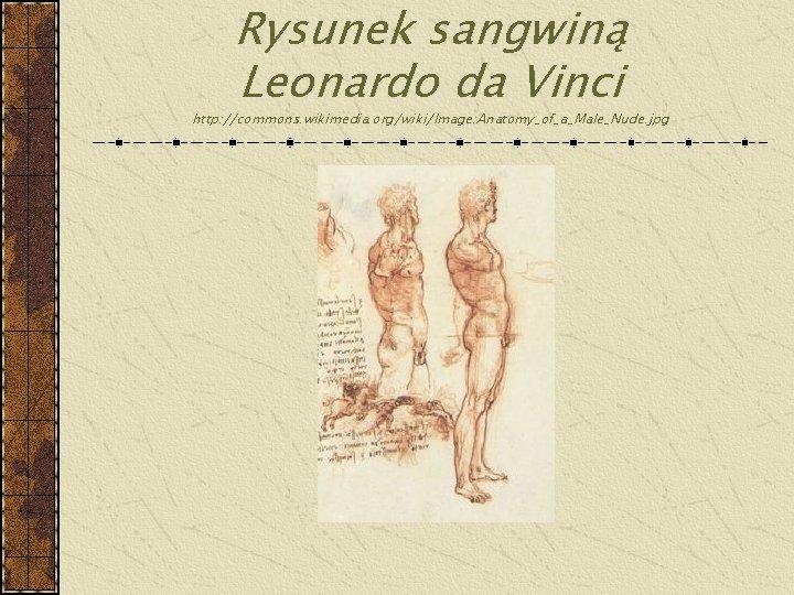 Rysunek sangwiną Leonardo da Vinci http: //commons. wikimedia. org/wiki/Image: Anatomy_of_a_Male_Nude. jpg