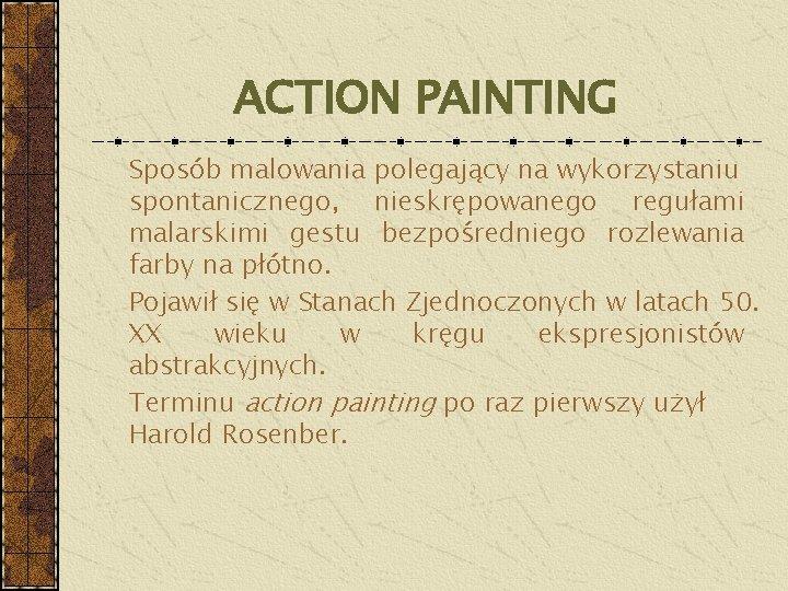 ACTION PAINTING Sposób malowania polegający na wykorzystaniu spontanicznego, nieskrępowanego regułami malarskimi gestu bezpośredniego rozlewania