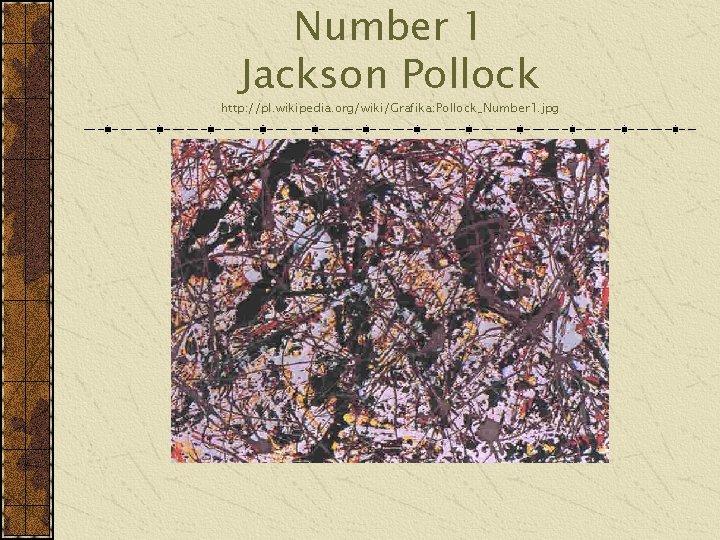 Number 1 Jackson Pollock http: //pl. wikipedia. org/wiki/Grafika: Pollock_Number 1. jpg