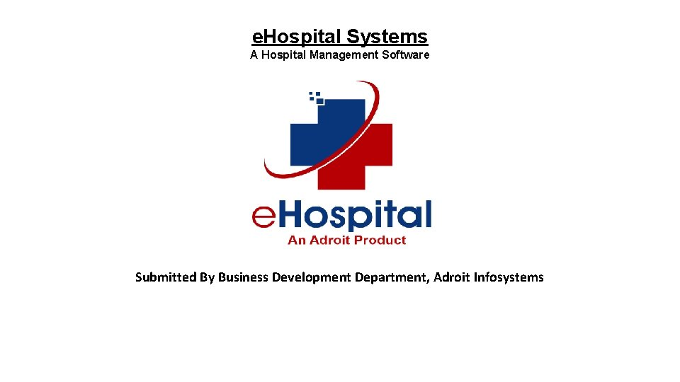 e. Hospital Systems A Hospital Management Software Submitted By Business Development Department, Adroit Infosystems