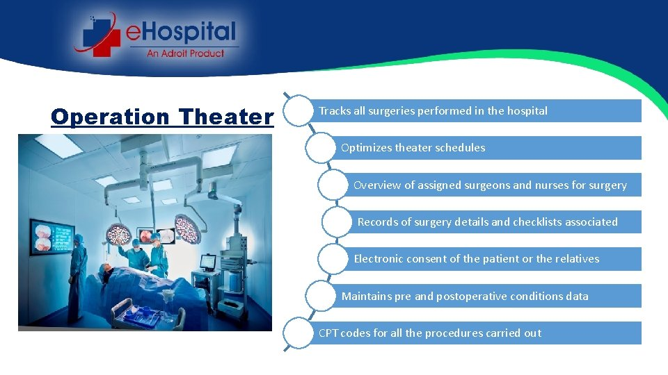 Operation Theater Tracks all surgeries performed in the hospital Optimizes theater schedules Overview of