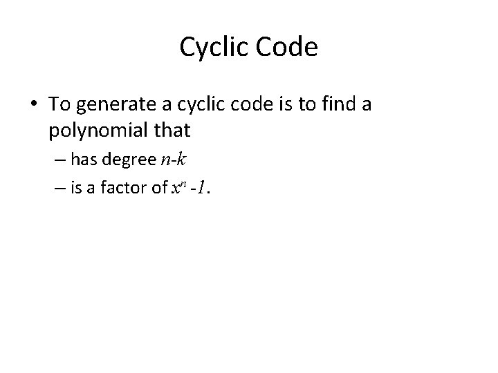 Cyclic Code • To generate a cyclic code is to find a polynomial that
